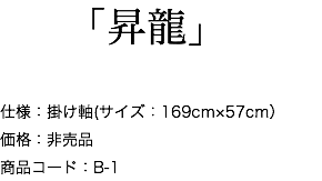 「昇龍」 仕様:掛け軸(サイズ:169cm×57cm) 価格:非売品 商品コード:B-1