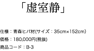「虚室静」 仕様:青森ヒバ材(サイズ:35cm×152cm) 価格:180,000円(税抜) 商品コード:B-3