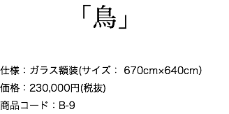 「鳥」 仕様:ガラス額装(サイズ: 670cm×640cm) 価格:230,000円(税抜) 商品コード:B-9